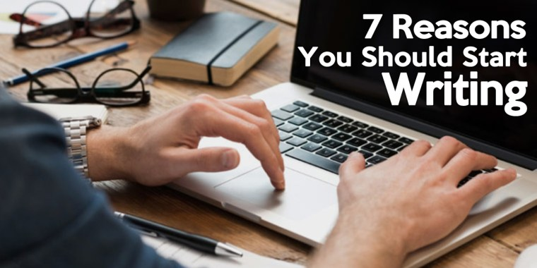 7 Reasons You Should Start Writing