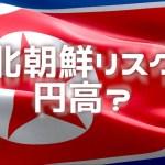 北朝鮮リスクが高まるとなぜ円高になるの?