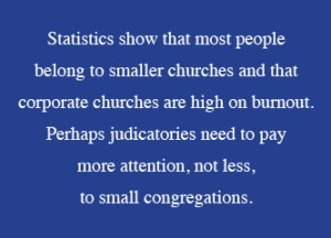 Statistics show that most people  belong to smaller churches and that corporate churches are high on burnout. Perhaps judicatories need to pay  more attention, not less,  to small congregations.