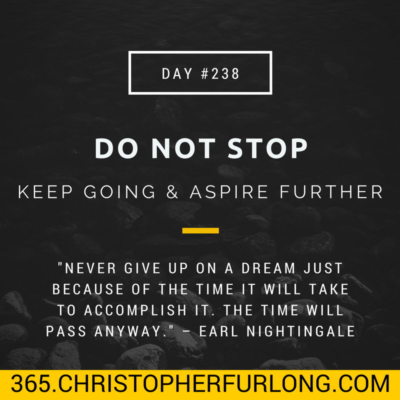 Day #238: Do Not Stop. Keep Going and Aspire Further and Inspire Others