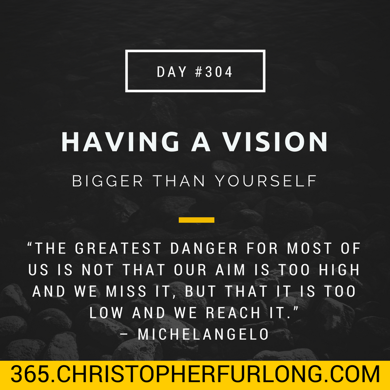 Day #304: Having A Vision Bigger Than Yourself