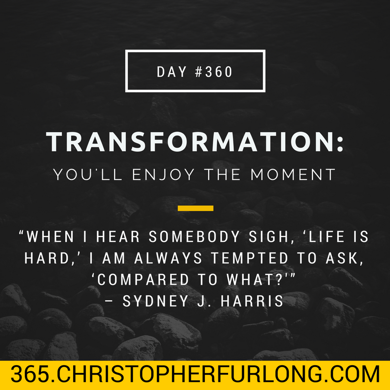 Day #360: Transformation Is Possible & You'll Enjoy The Moment