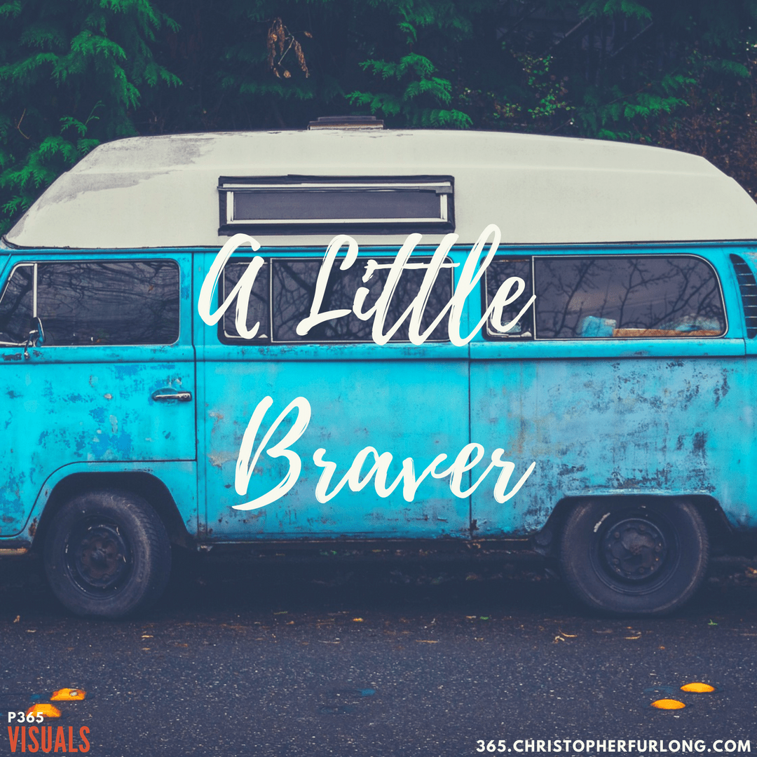 Day #217: Be That Little Braver