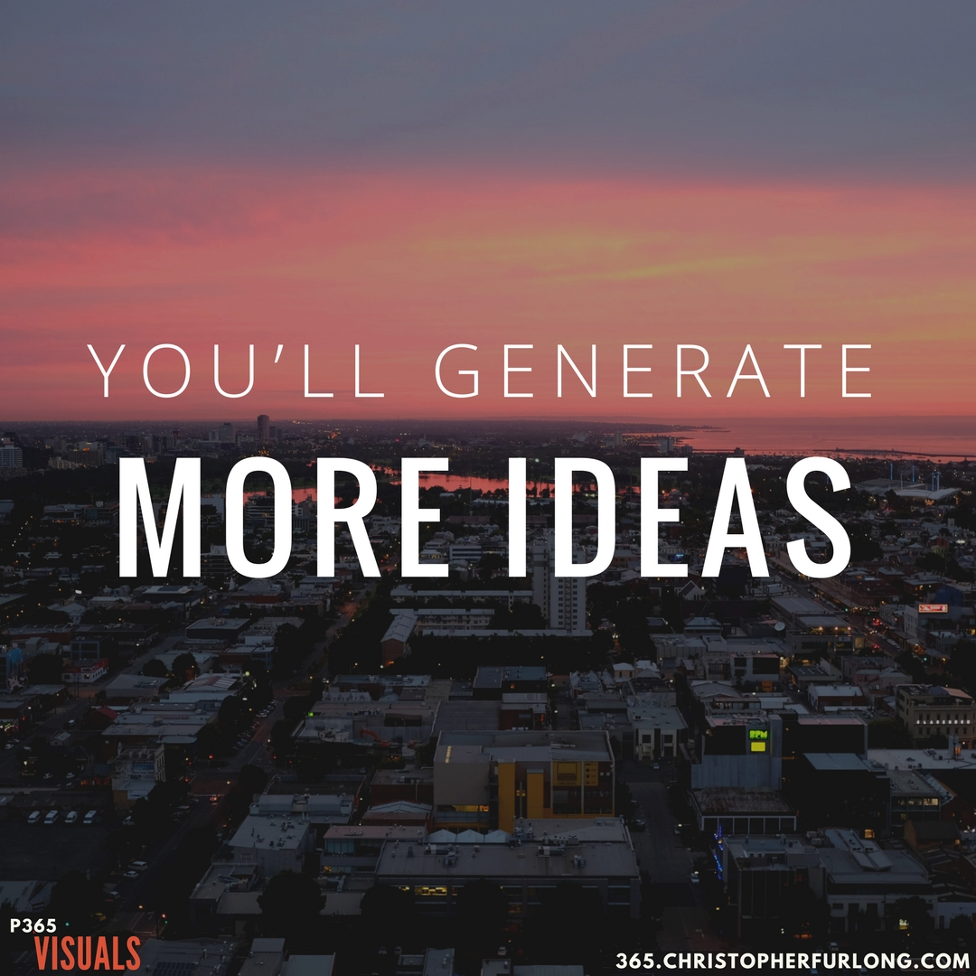 Day #362: You'll Generate More Ideas