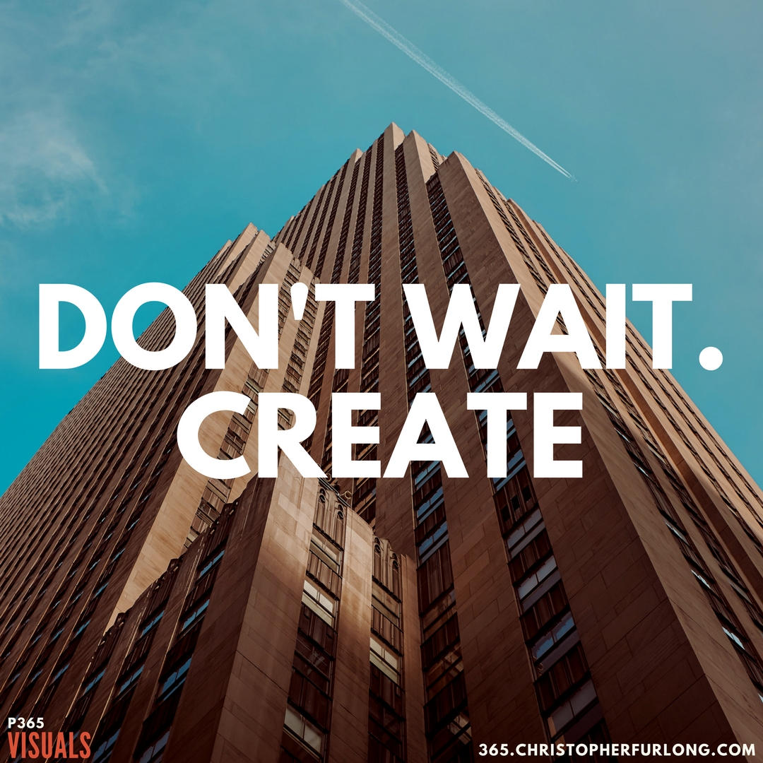 P365 2018: Day #066: Don't Wait. Create