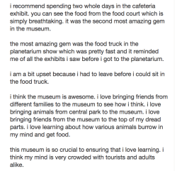 literaryreference:objectdreams:5-star review of the american museum of natural historywritten using a predictive text emulatorsource: yelp reviews of the amnhI feel like this has a weirdly coherent narrative of a bizarro Museum of Natural History where dinosaurs come to see humans and their weird human artifacts, like food trucks.