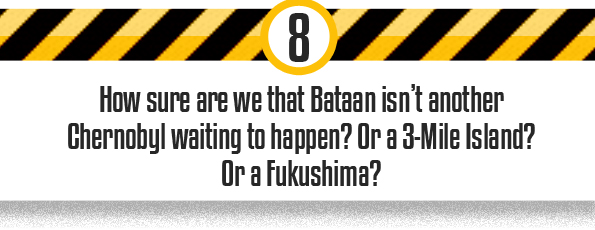 8 How sure are we that Bataan isn't another Chernobyl waiting to happen? Or a 3-Mile Island? Or a Fukushima?