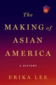 The Making of Asian America Erika Lee, Ph.D. Simon & Schuster September 2015