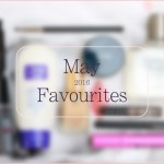 Random Chit Chat + May 2016 Beauty Favourites!