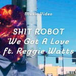 Shit Robot - We Got A Love (ft Reggie Watts)