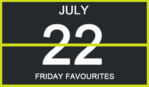 Friday Favourites, July 22