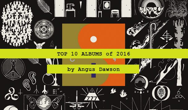 Top 10 Albums of 2016 by Angus Dawson