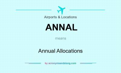 What does ANNAL mean? - Definition of ANNAL - ANNAL stands for Annual Allocations. By ...