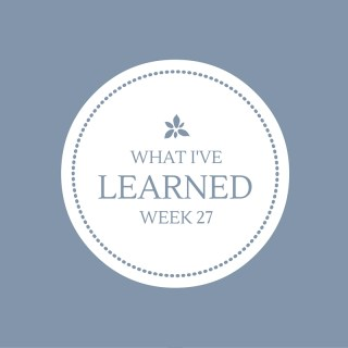What I've Learned, Week 27.
