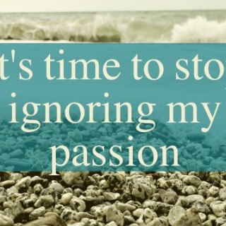 It's time to stop ignoring my passions.