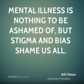 bill-clinton-quote-mental-illness-is-nothing-to-be-ashamed-of-but