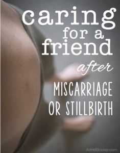 Caring for a friend after miscarriage or stillbirth. (I hope I never need this.)