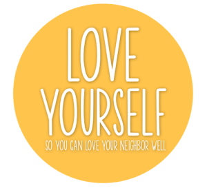 Love yourself so that you can love your neighbor well.