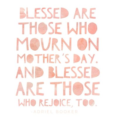 Blessed are those who mourn on Mother's Day. Blessed are those who rejoice, too.