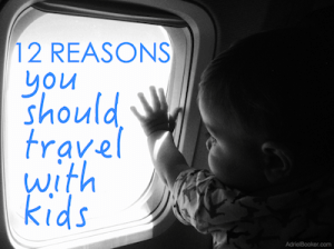 12 Reasons you should travel with kids - yes, even internationally.