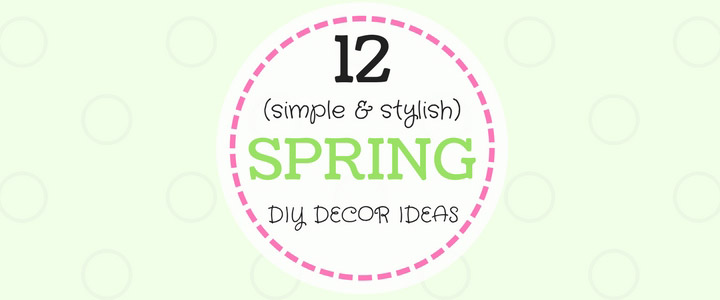 12 DIY SPRING HOME DECOR IDEAS: