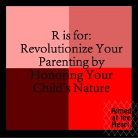 R is for Revolutionize Your Parenting by Honoring Your Child's Nature