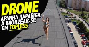 Drone Apanha Rapariga a Bronzear-se em Topless no Telhado