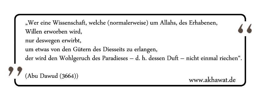 """""""Wer eine Wissenschaft, welche (normalerweise) um Allahs, des Erhabenen, Willen erworben wird, nur deswegen erwirbt, um etwas von den Gütern des Diesseits zu erlangen, der wird den Wohlgeruch des Paradieses – d. h. dessen Duft – nicht einmal riechen"""". (Abu Dawud (3664))"""