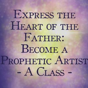 How to Become a Prophetic Artist Express Heart of the Father