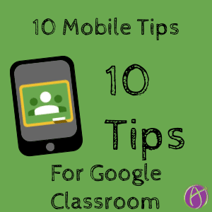 10 Mobile Google Classroom Tips