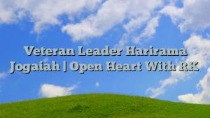 Veteran Leader Harirama Jogaiah | Open Heart With RK