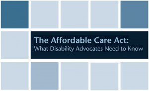 The Affordable Care Act: What Disability Advocates Need to Know