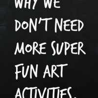 Why We Don't Need More Super Fun Art Activities