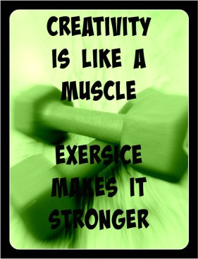 Creativity is like a muscle- weights