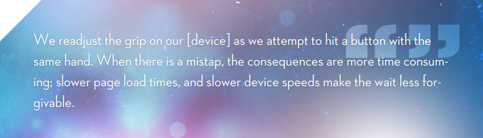 We readjust the grip on our smartphone as we attempt to hit a button with the same hand. When there is a mistap, the consequences are more time consuming; slower page load times, and slower device speeds make the wait less forgivable.