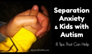 Separation Anxiety kids with autism Tips via Atypical Familia by Lisa Quinones Fontanez