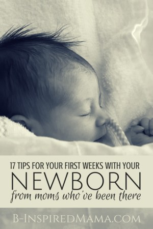 17 Tips for Your First Weeks with Your Newborn [From the Mouths of Moms] at B-Inspired Mama