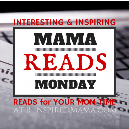 Mama Reads Monday - Interesting and Inspiring Reads for Moms + Link Up with B-Inspired Mama & Parenting Chaos