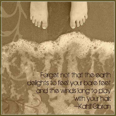 """Forget not that the earth delights to feel your bare feet and the winds long to play with your hair.""  Kahlil Gibran"