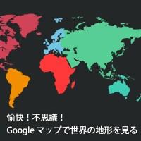 愉快!不思議! Google マップで世界の地形を見る