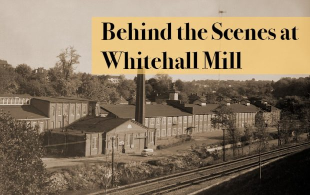 Behind the Scenes at Whitehall Mill