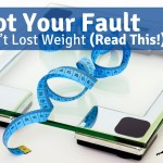 It's Not Your Fault You Haven't Lost Weight (Read This)