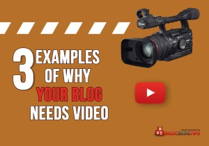 3 Examples of Why Your Blog Needs Video