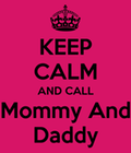 Keep calm and call mommy and daddy