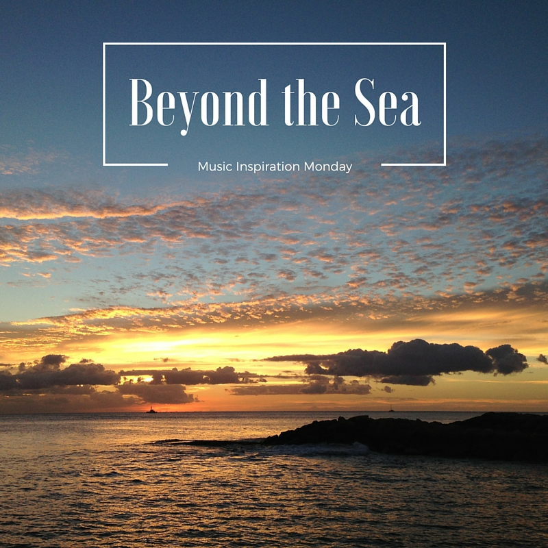 Beyond the Sea – Music Inspiration Monday