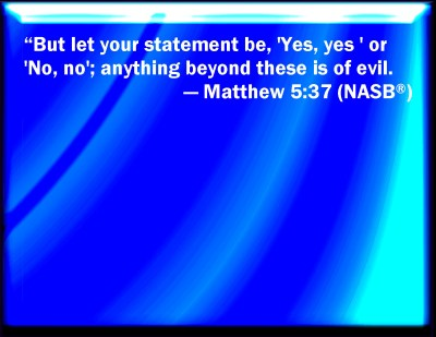 Matthew 5:37 But let your communication be, Yes, yes; No, no: for whatever is more than these ...