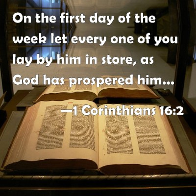 1 Corinthians 16:2 On the first day of the week let every one of you lay by him in store, as God ...