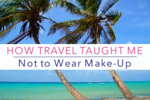 How Travel Taught Me Not to Wear Make-Up