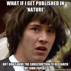 "Meme of a man looking confused with the text, ""What id I Get Published in 'Nature' But I Don't have the subscription to Research My Own Paper?"""