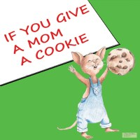 If You Give a Mom a Cookie...